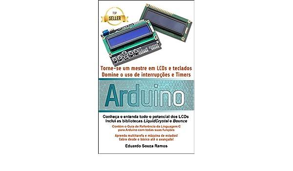 Torne-se um mestre em LCDs e teclados com o Arduino: Dominando o uso de interrupções, timers e bibliotecas no Arduino IDE (Portuguese Edition), ...