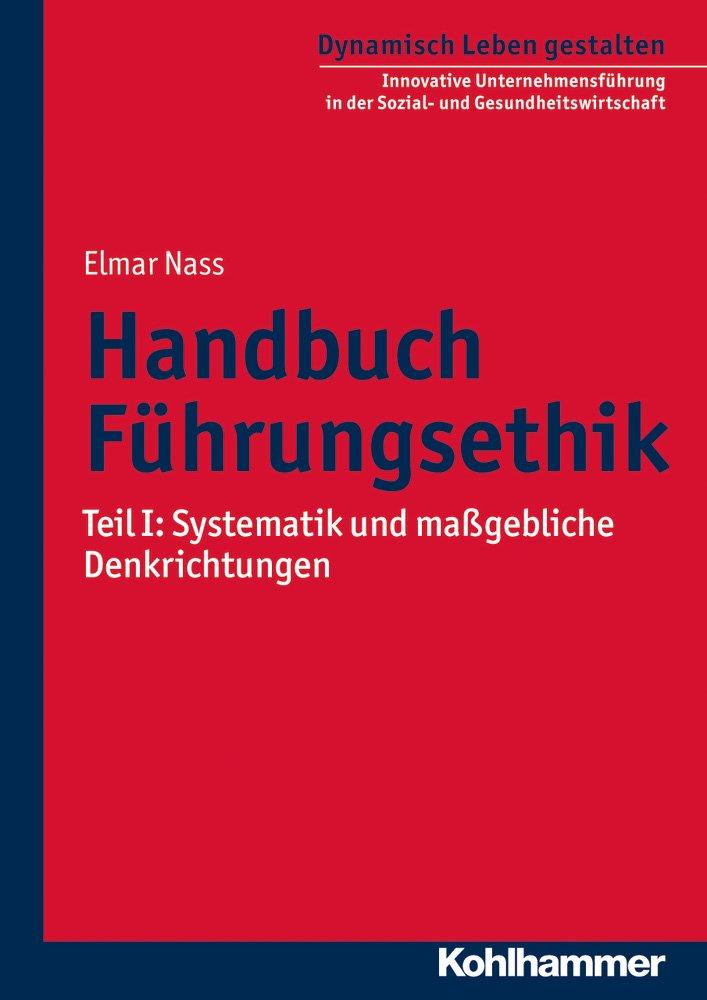 Handbuch Führungsethik: Teil I: Systematik und maßgebliche Denkrichtungen (Dynamisch Leben gestalten / Innovative Unternehmensführung in der Sozial- und Gesundheitswirtschaft, Band 7)