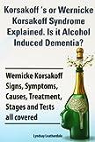 Korsakoff 's or Wernicke Korsakoff Syndrome Explained. Is It Alchohol Induced Dementia? Wernicke Korsakoff Signs, Symptoms, Causes, Treatment, Stage, Lyndsay Leatherdale, 1909151734