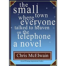 The Small Town Where Everyone Talked to Heaven on the Telephone A Novel
