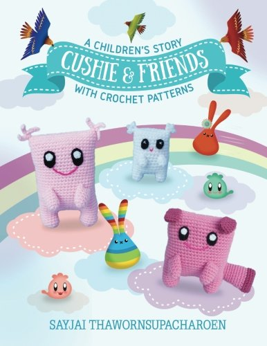Cushie and Friends: a children's story with crochet patterns (Sayjai's Amigurumi Crochet Patterns) (Volume 8) pdf