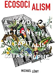 Ecosocialism: A Radical Alternative to Capitalist Catastrophe (English Edition)