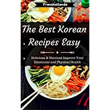 The Best Korean Recipes Easy: Delicious & Nutrient Improve Your Emotional and Physical Health