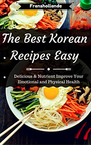 The Best Korean Recipes Easy: Delicious & Nutrient Improve Your Emotional and Physical Health by Franshollande