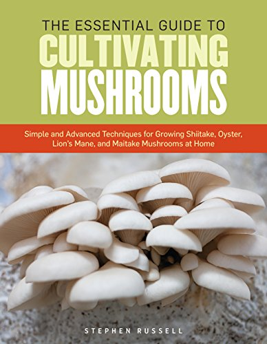 The Essential Guide to Cultivating Mushrooms: Simple and Advanced Techniques for Growing Shiitake Oyster Lion#039s Mane and Maitake Mushrooms at Home