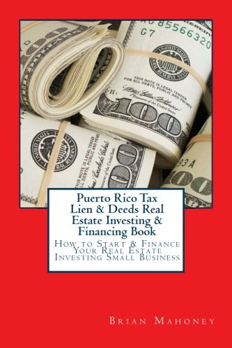 Puerto Rico Tax Lien & Deeds Real Estate Investing & Financing Book: How to Start & Finance Your Real Estate Investing Small Business