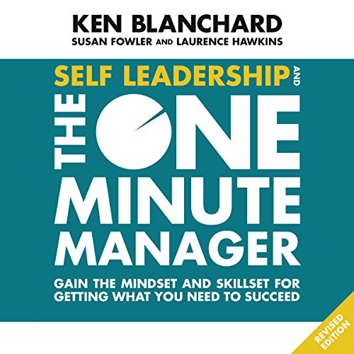 Self Leadership and the One Minute Manager: Gain the Mindset and Skillset for Getting What You Need to Succeed (Leadership And The One Minute Manager Audiobook)