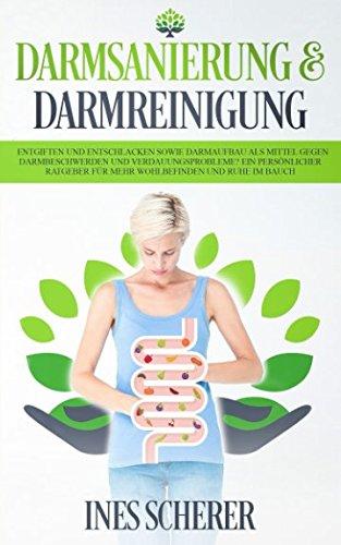Darmsanierung & Darmreinigung: Entgiften und Entschlacken sowie Darmaufbau als Mittel gegen Darmbeschwerden und Verdauungsprobleme? Ein persönlicher Ratgeber für mehr Wohlbefinden und Ruhe im Bauch