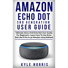 AMAZON ECHO DOT 3RD GENERATION USER GUIDE: Ultimate Alexa and Echo Dot User Guide For Beginners: Learn How To Use Echo Dot Like A Pro In 30 Minutes (2019 Edition)