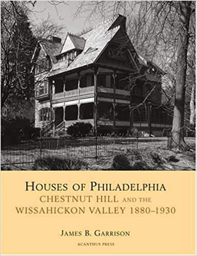 Houses Of Philadelphia Chestnut Hill And The Wissahickon Valley 1880 1930 Suburban Domestic Architecture James B Garrison William Morrison