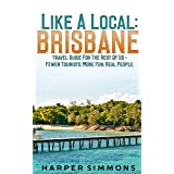 Like A Local: Brisbane, Australia: (Travel Guide For The Rest Of Us - Fewer Tourists, More Fun, Real People.)