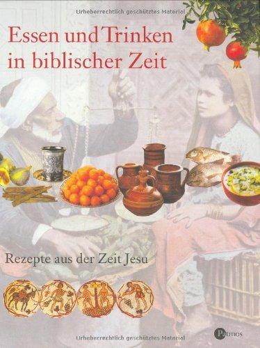 Essen und Trinken in biblischer Zeit: Rezepte aus der Zeit Jesu