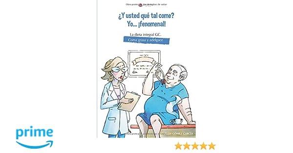 ¿Y usted que tal come? Yo... ¡fenomenal! La dieta integral GC. Coma grasa y adelgace: Amazon.es: Carlos Gómez García: Libros