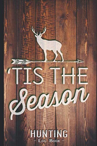 Hunting Log Book Journal for Hunter: Tis The Season Deer Hunting - Hunters Track Record of Species, Location, Gear - Shooting Seasons Dates