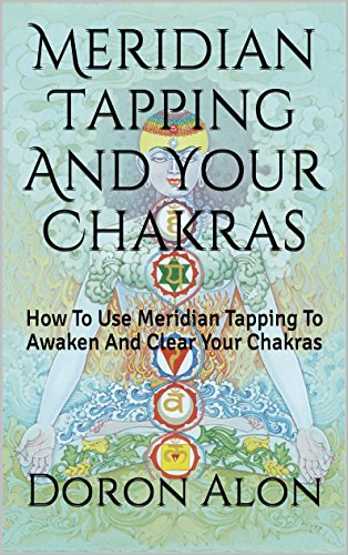 Meridian Tapping And Your Chakras: How To Use Meridian Tapping To Awaken And Clear Your Chakras (Tapping Miracles Series Book - Series Meridian