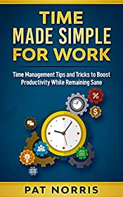Time Made Simple For Work: Time Management Tips and Tricks to Boost Productivity While Remaining Sane