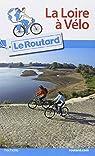 Guide du Routard La Loire à vélo par Guide du Routard