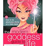 Modern Goddess' Guide to Life: How to Be Absolutely Divine on a Daily Basis