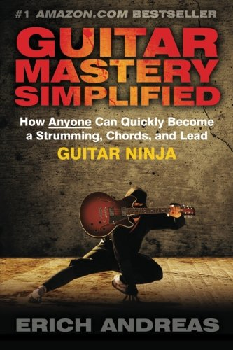 Guitar Mastery Simplified: How Anyone Can Quickly Become a Strumming, Chords, and Lead Guitar Ninja