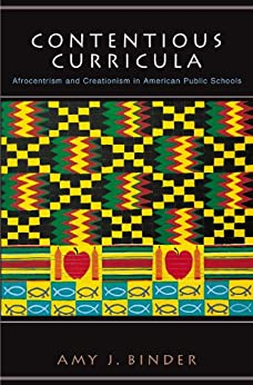 Contentious Curricula: Afrocentrism and Creationism in American Public Schools (Princeton Studies in Cultural Sociology) by [Binder, Amy J.]