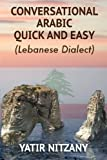 Conversational Arabic Quick and Easy: The Most Advanced Revolutionary Technique to Learn Lebanese Arabic Dialect! A Levantine Colloquial ... Dialect) (Arabic and English Edition)