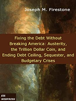 Fixing the Debt without Breaking America: Austerity, the Trillion Dollar Coin, and Ending Debt Ceiling, Sequester, and Budgetary Crises by [Firestone, Joseph M.]