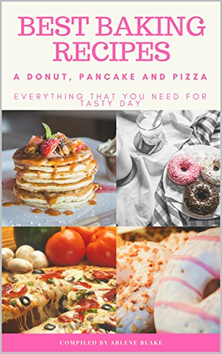 Best Baking Recipes: A Donut, Pancake and Pizza: Everything that you need for Tasty Day (Baking Series Book 4) by Arlene Blake