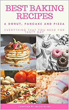 Best Baking Recipes: A Donut, Pancake and Pizza: Everything that you need for Tasty Day (Baking Series Book 4)