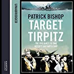 Target Tirpitz: X-Craft, Agents and Dambusters - The Epic Quest to Destroy Hitler's Mightiest Warship | Patrick Bishop