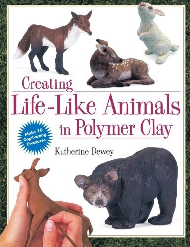 By Katherine Dewey - Creating Life-Like Animals in Polymer Clay (1/31/00) by North Light Books