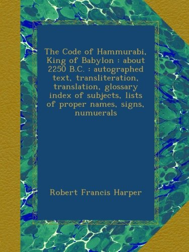 The Code of Hammurabi, King of Babylon : about 2250 B.C. : autographed text, transliteration, translation, glossary index of subjects, lists of proper names, signs, numuerals