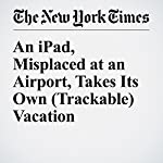 An iPad, Misplaced at an Airport, Takes Its Own (Trackable) Vacation | Nick Wingfield