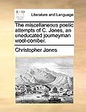 The Miscellaneous Poetic Attempts of C Jones, an Uneducated Journeyman Wool-Comber, Christopher Jones, 1170393055