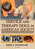 Service and Therapy Dogs in American Society : Science, Law and the Evolution of Canine Caregivers, Ensminger, John J., 0398079323