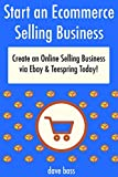 Starting an Ecommerce Selling Business (2017): Create an Online Selling Business via Ebay & Teespring Today! (2 Book Bundle)