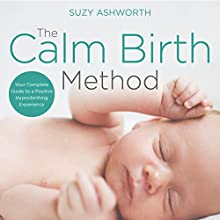 The Calm Birth Method: Your Complete Guide to a Positive Hypnobirthing Experience Audiobook by Suzy Ashworth Narrated by Suzy Ashworth