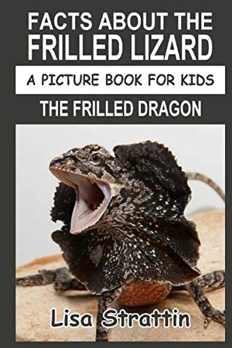 (Facts About The Frilled Lizard: The Frilled Dragon (A Picture Book For Kids))
