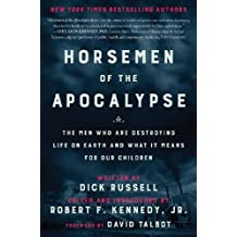 Horsemen of the Apocalypse: The Men Who Are Destroying Life on Earth and What It Means to Our Children