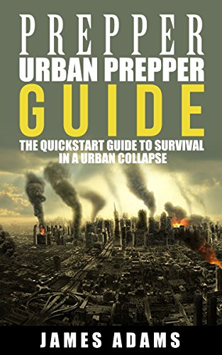 Prepper:Urban Prepper Guide: The Quickstart Guide to Survival in a Urban Collapse (prepping,canning,survival,food preservation,shtf) (prepper,shtf,urban prepping,survival, Book 1)