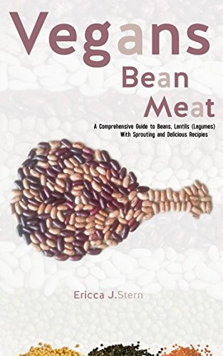 Vegans Bean Meat : A Complete Nutritional Guide to Beans & Lentils (Legumes) With Sprouting and Delicious Recipes by Ericca J. Stern