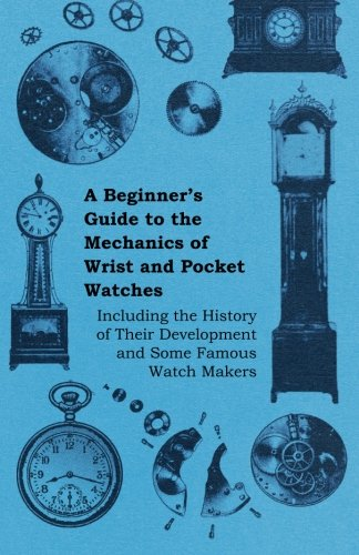 Pocket Watchmakers (A Beginner's Guide to the Mechanics of Wrist and Pocket Watches - Including the History of Their Development and Some Famous Watch Makers)