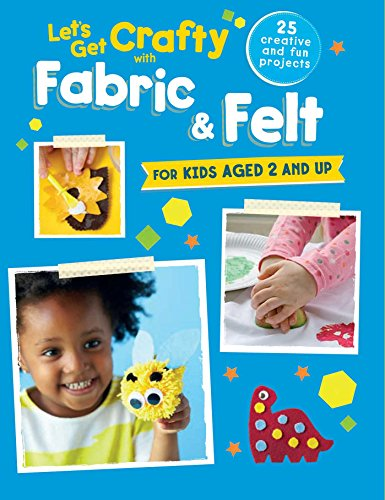 Let's Get Crafty with Fabric & Felt: 25 creative and fun projects for kids aged 2 and -