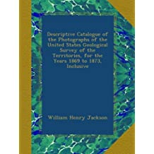 Descriptive Catalogue of the Photographs of the United States Geological Survey of the Territories, for the Years 1869 to 1873, Inclusive