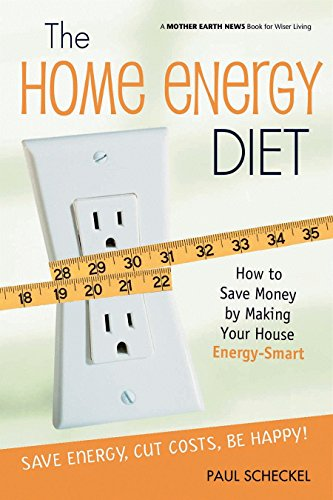 The Home Energy Diet: How to Save Money by Making Your House Energy-Smart (Mother Earth News Wiser Living Series)