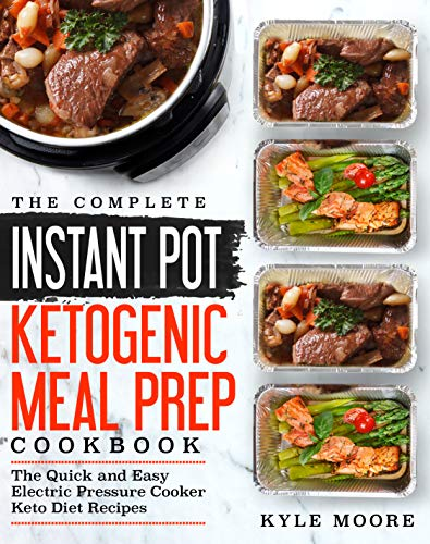 The Complete Instant Pot Ketogenic Meal Prep Cookbook: The Quick and Easy Electric Pressure Cooker Keto Diet Recipes (Instant Pot Recipes Book 1) by Kyle Moore