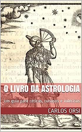 O LIVRO DA ASTROLOGIA: Um guia para céticos, curiosos e