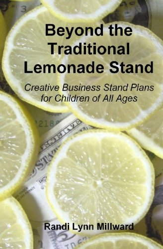 Beyond the Traditional Lemonade Stand: Creative Business Stand Plans for Children of (Traditional Lemonade)