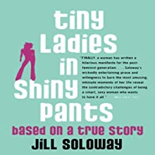 Tiny Ladies in Shiny Pants: Based on a True Story Audiobook by Jill Soloway Narrated by Jill Soloway