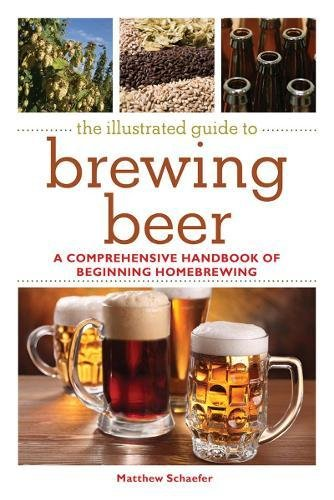 The Illustrated Guide to Brewing Beer: A Comprehensive Handboook of Beginning Home (Homebrewing Guide)