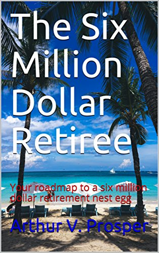 The Six Million Dollar Retiree: Your roadmap to a six million dollar retirement nest egg by [Prosper, Arthur V.]